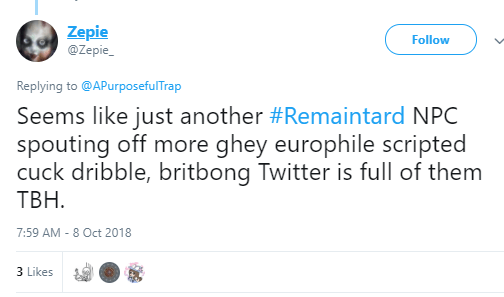 Zepie ‏ @Zepie_ Follow Follow @Zepie_ More Replying to @APurposefulTrap Seems like just another #Remaintard NPC spouting off more ghey europhile scripted cuck dribble, britbong Twitter is full of them TBH.