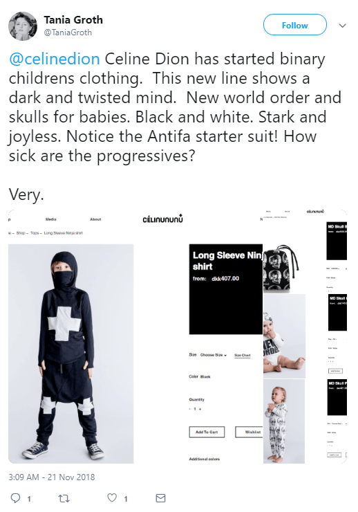 Tania Groth  @TaniaGroth Follow Follow @TaniaGroth More @celinedion Celine Dion has started binary childrens clothing. This new line shows a dark and twisted mind. New world order and skulls for babies. Black and white. Stark and joyless. Notice the Antifa starter suit! How sick are the progressives? Very.