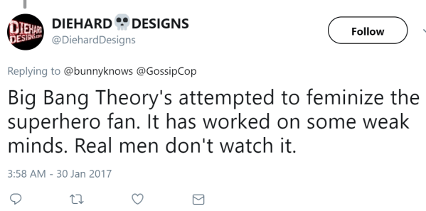 DIEHARD 💀DESIGNS ‏   @DiehardDesigns Follow Follow @DiehardDesigns More Replying to @bunnyknows @GossipCop Big Bang Theory's attempted to feminize the superhero fan. It has worked on some weak minds. Real men don't watch it.