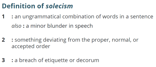 Definition of solecism 1 : an ungrammatical combination of words in a sentence also : a minor blunder in speech 2 : something deviating from the proper, normal, or accepted order 3 : a breach of etiquette or decorum