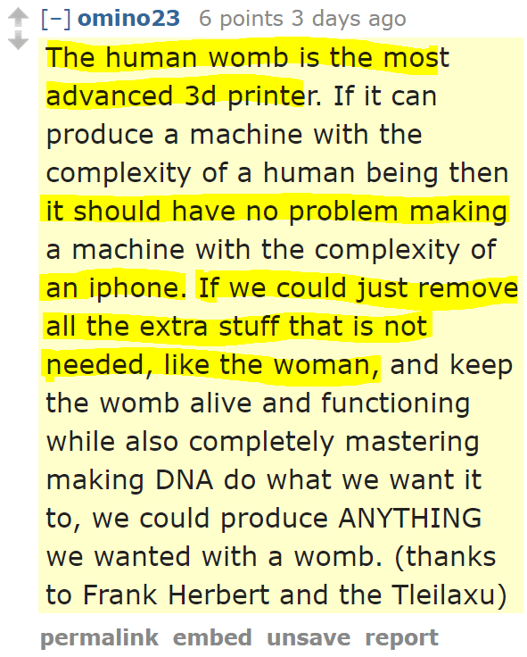 omino23 6 points 3 days ago  The human womb is the most advanced 3d printer. If it can produce a machine with the complexity of a human being then it should have no problem making a machine with the complexity of an iphone. If we could just remove all the extra stuff that is not needed, like the woman, and keep the womb alive and functioning while also completely mastering making DNA do what we want it to, we could produce ANYTHING we wanted with a womb. (thanks to Frank Herbert and the Tleilaxu)