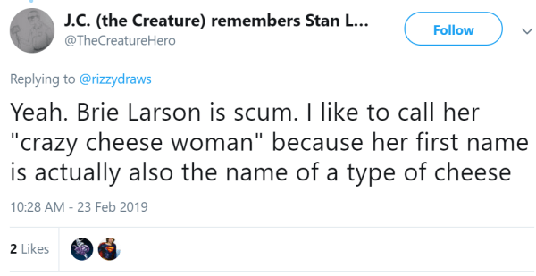 "J.C. (the Creature) remembers Stan Lee ‏   @TheCreatureHero Follow Follow @TheCreatureHero More Replying to @rizzydraws Yeah. Brie Larson is scum. I like to call her ""crazy cheese woman"" because her first name is actually also the name of a type of cheese"