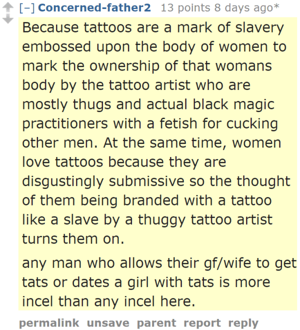 Concerned-father2 13 points 8 days ago*  Because tattoos are a mark of slavery embossed upon the body of women to mark the ownership of that womans body by the tattoo artist who are mostly thugs and actual black magic practitioners with a fetish for cucking other men. At the same time, women love tattoos because they are disgustingly submissive so the thought of them being branded with a tattoo like a slave by a thuggy tattoo artist turns them on.  any man who allows their gf/wife to get tats or dates a girl with tats is more incel than any incel here.