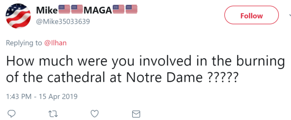 @Mike35033639 Follow Follow @Mike35033639 More Replying to @Ilhan How much were you involved in the burning of the cathedral at Notre Dame ?????