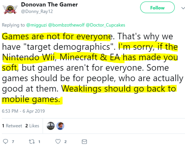 "Donovan The Gamer ‏   @Donny_Ray12 Follow Follow @Donny_Ray12 More Replying to @migguzi @bombzothewolf @Doctor_Cupcakes Games are not for everyone. That's why we have ""target demographics"". I'm sorry, if the Nintendo Wii, Minecraft & EA has made you soft, but games aren't for everyone. Some games should be for people, who are actually good at them. Weaklings should go back to mobile games."