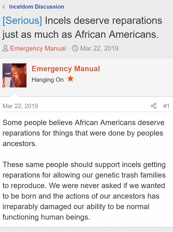 [Serious] Incels deserve reparations just as much as African Americans.  Thread starterEmergency Manual  Start dateMar 22, 2019  Emergency Manual  Emergency Manual Hanging On - Joined:Nov 13, 2018 Messages:4,529 Mar 22, 2019  #1 Some people believe African Americans deserve reparations for things that were done by peoples ancestors.   These same people should support incels getting reparations for allowing our genetic trash families to reproduce. We were never asked if we wanted to be born and the actions of our ancestors has irreparably damaged our ability to be normal functioning human beings.