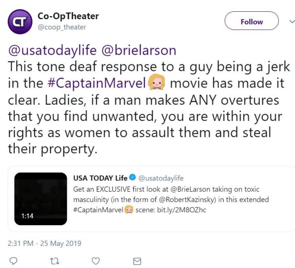 @coop_theater Follow Follow @coop_theater More Co-OpTheater Retweeted USA TODAY Life @usatodaylife @brielarson This tone deaf response to a guy being a jerk in the #CaptainMarvel movie has made it clear. Ladies, if a man makes ANY overtures that you find unwanted, you are within your rights as women to assault them and steal their property.