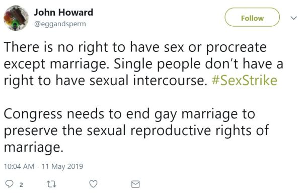 John Howard ‏   @eggandsperm Follow Follow @eggandsperm More There is no right to have sex or procreate except marriage. Single people don't have a right to have sexual intercourse. #SexStrike  Congress needs to end gay marriage to preserve the sexual reproductive rights of marriage.