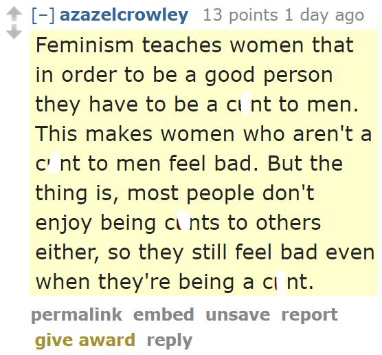 azazelcrowley 13 points 1 day ago  Feminism teaches women that in order to be a good person they have to be a cunt to men. This makes women who aren't a cunt to men feel bad. But the thing is, most people don't enjoy being cunts to others either, so they still feel bad even when they're being a cunt.