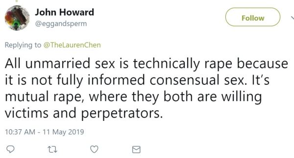 John Howard ‏   @eggandsperm Follow Follow @eggandsperm More Replying to @TheLaurenChen All unmarried sex is technically rape because it is not fully informed consensual sex. It's mutual rape, where they both are willing victims and perpetrators.