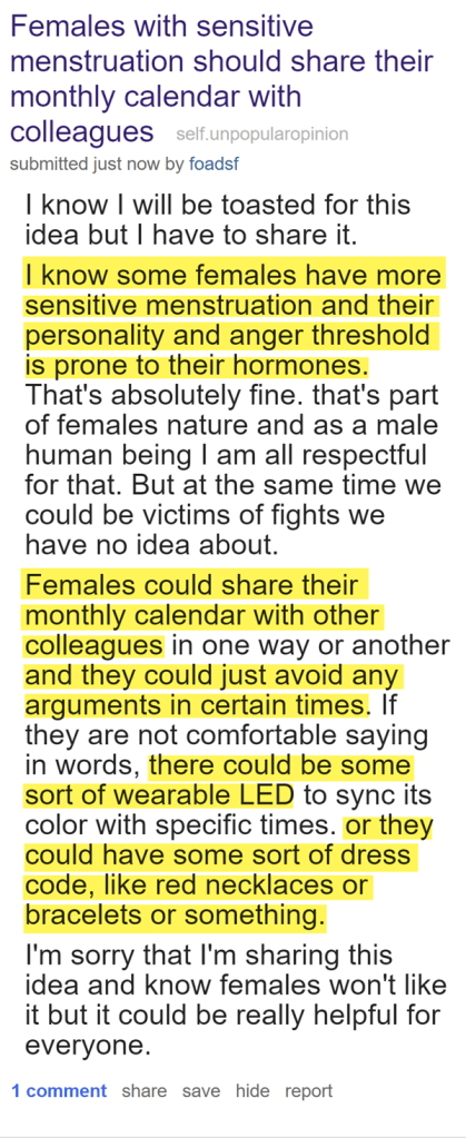 Females with sensitive menstruation should share their monthly calendar with colleagues self.unpopularopinion  submitted just now by foadsf  I know I will be toasted for this idea but I have to share it.  I know some females have more sensitive menstruation and their personality and anger threshold is prone to their hormones. That's absolutely fine. that's part of females nature and as a male human being I am all respectful for that. But at the same time we could be victims of fights we have no idea about.  Females could share their monthly calendar with other colleagues in one way or another and they could just avoid any arguments in certain times. If they are not comfortable saying in words, there could be some sort of wearable LED to sync its color with specific times. or they could have some sort of dress code, like red necklaces or bracelets or something.  I'm sorry that I'm sharing this idea and know females won't like it but it could be really helpful for everyone.