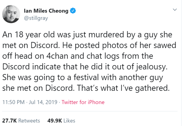 An 18 year old was just murdered by a guy she met on Discord. He posted photos of her sawed off head on 4chan and chat logs from the Discord indicate that he did it out of jealousy. She was going to a festival with another guy she met on Discord. That's what I've gathered.