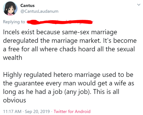 Cantus @CantusLaudanum  Incels exist because same-sex marriage deregulated the marriage market. It's become a free for all where chads hoard all the sexual wealth  Highly regulated hetero marriage used to be the guarantee every man would get a wife as long as he had a job (any job). This is all obvious