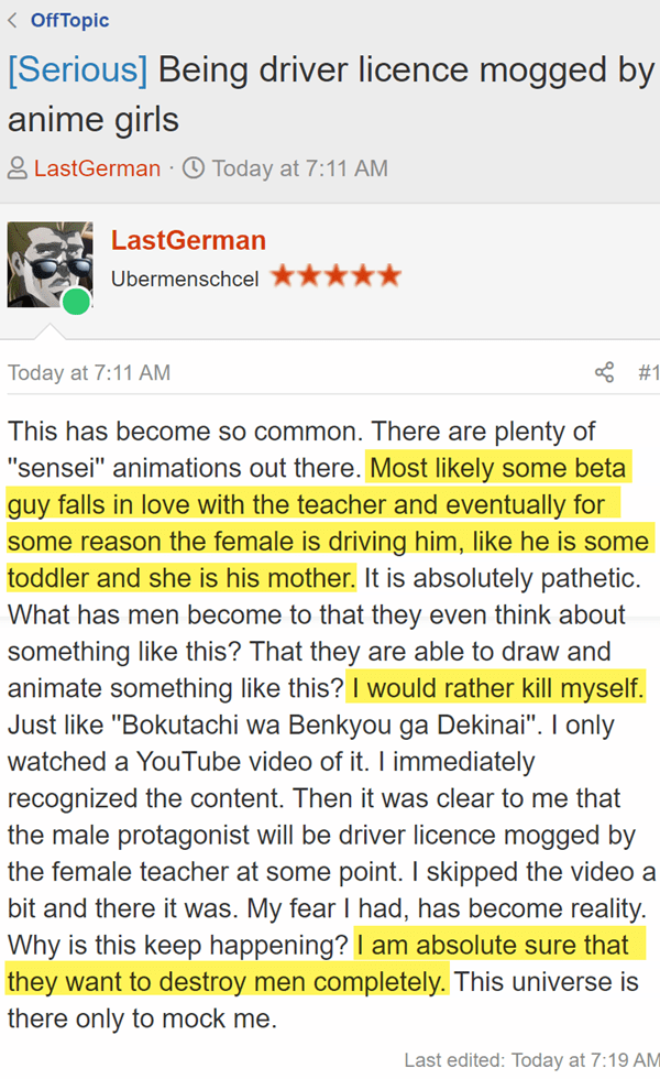[Serious] Being driver licence mogged by anime girls Today at 7:11 AM LastGerman  - JoinedNov 2, 2018 Messages7,945 Today at 7:11 AM #1 This has become so common. There are plenty of ''sensei'' animations out there. Most likely some beta guy falls in love with the teacher and eventually for some reason the female is driving him, like he is some toddler and she is his mother. It is absolutely pathetic. What has men become to that they even think about something like this? That they are able to draw and animate something like this? I would rather kill myself. Just like ''Bokutachi wa Benkyou ga Dekinai''. I only watched a YouTube video of it. I immediately recognized the content. Then it was clear to me that the male protagonist will be driver licence mogged by the female teacher at some point. I skipped the video a bit and there it was. My fear I had, has become reality. Why is this keep happening? I am absolute sure that they want to destroy men completely. This universe is there only to mock me.