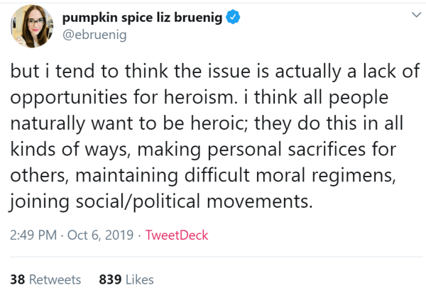but i tend to think the issue is actually a lack of opportunities for heroism. i think all people naturally want to be heroic; they do this in all kinds of ways, making personal sacrifices for others, maintaining difficult moral regimens, joining social/political movements.