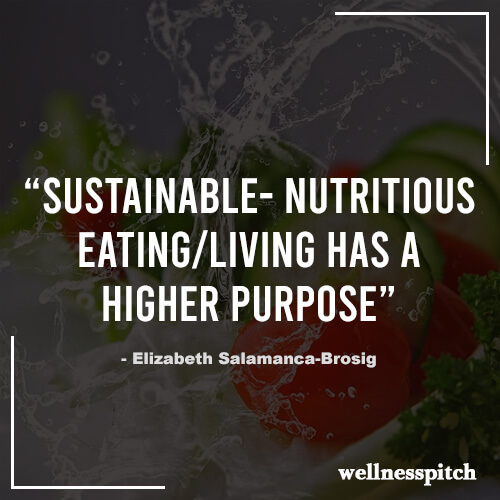 """Sustainable- Nutritious Eating/Living has a Higher Purpose."" ―Elizabeth Salamanca-Brosig"