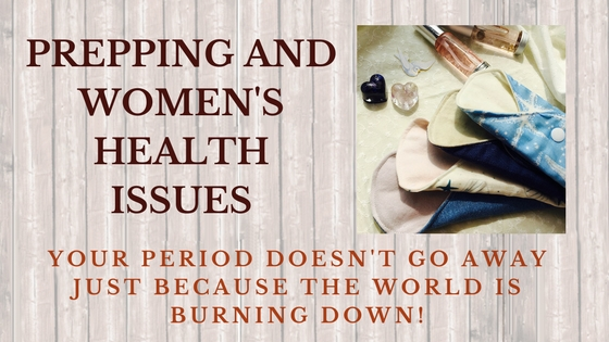Prepping and women's health issues: your period doesn't go away just 'cause the world is burning down