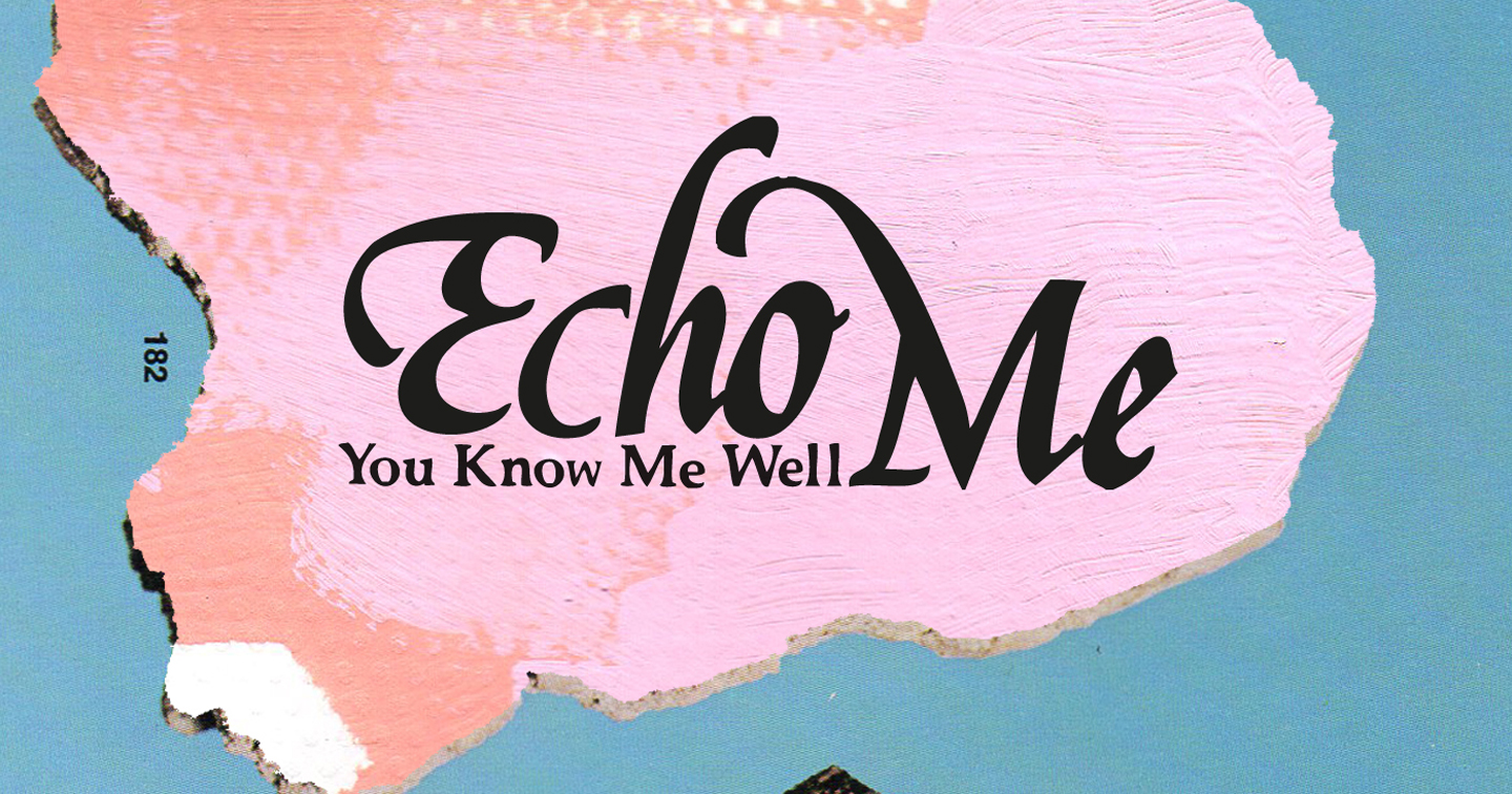 Echo Me – You Know Me Well