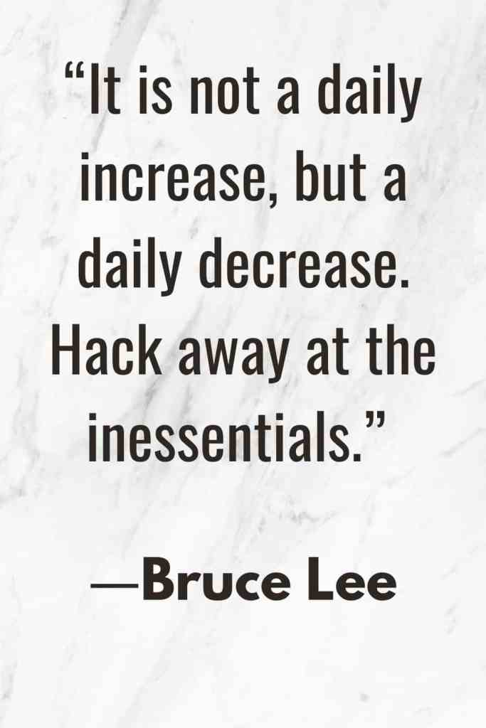 """A simple living quote by Bruce Lee, """"It is not a daily increase, but a daily decrease. Hack away at the inessentials."""""""