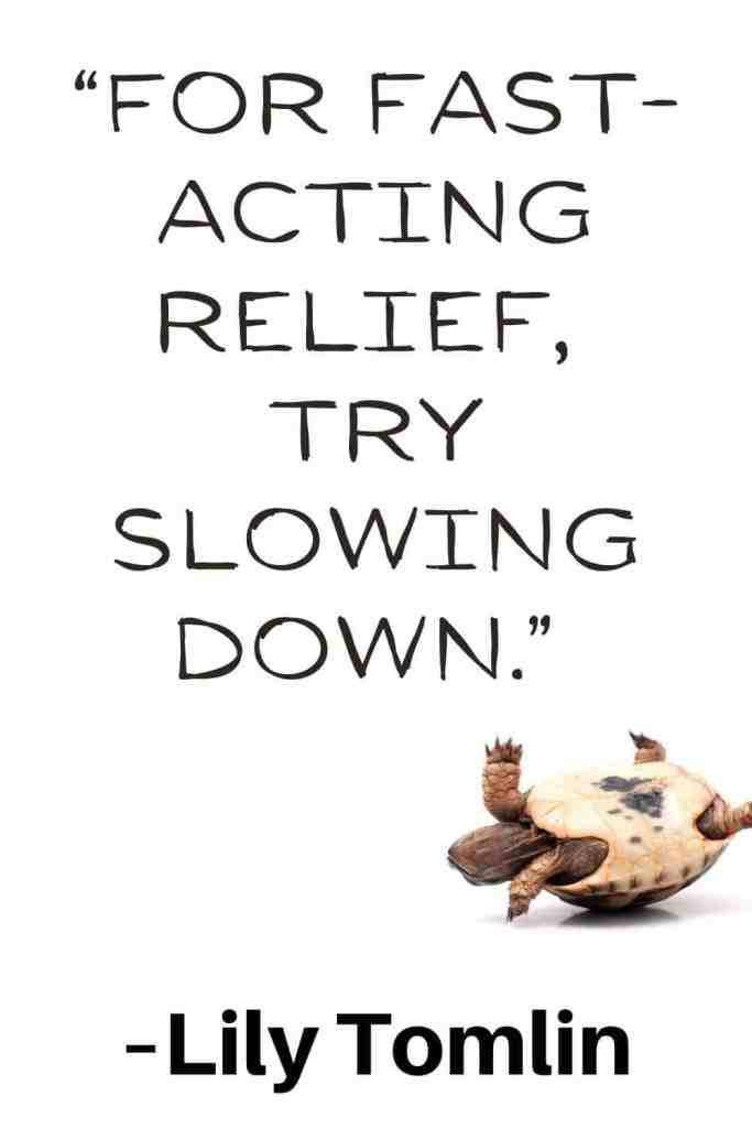 """Simple living quote by Lily Tomlin that says, """"For fast-acting relief, try slowing down."""""""