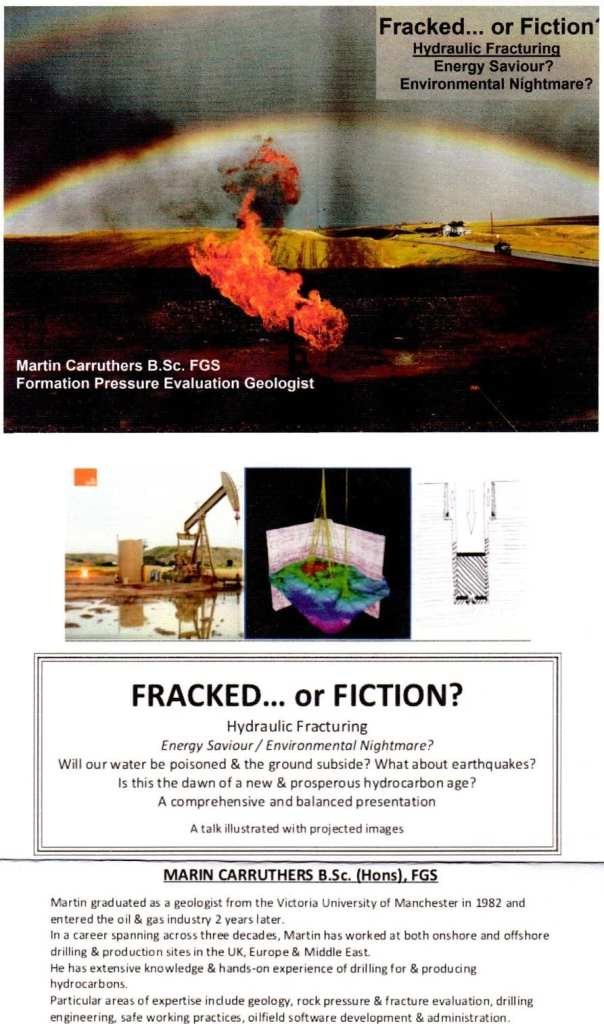 Fracked or Fiction? Hydraulic Fracturing Energy Saviour / Environmental Nightmare? Will our water be poisoned and the ground subside? What about earthquakes? Is the dawn of a new and prosperous hydrocarbon age? A comprehensive and balanced presentation. A talk illustrated with images  Martin Curruthers B.Sc. (Hons) FGS Martin graduated as a geologist from the Victoria University of Manchester in 1982 and entered the oil and gas industry two years later. In a career spanning three decades, Martin worked in both onshore and offshore drilling and production sites in the UK, Europe and the Middle East. He has extensive knowledge and hands-on experience of drilling for and producing hydrocarbons Particular areas of expertise include geology, rock pressure and fracture evaluation, drilling engineering, safe working practices, oilfield software development and administration.