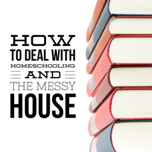 How to Deal with Homeschooling and the Messy House
