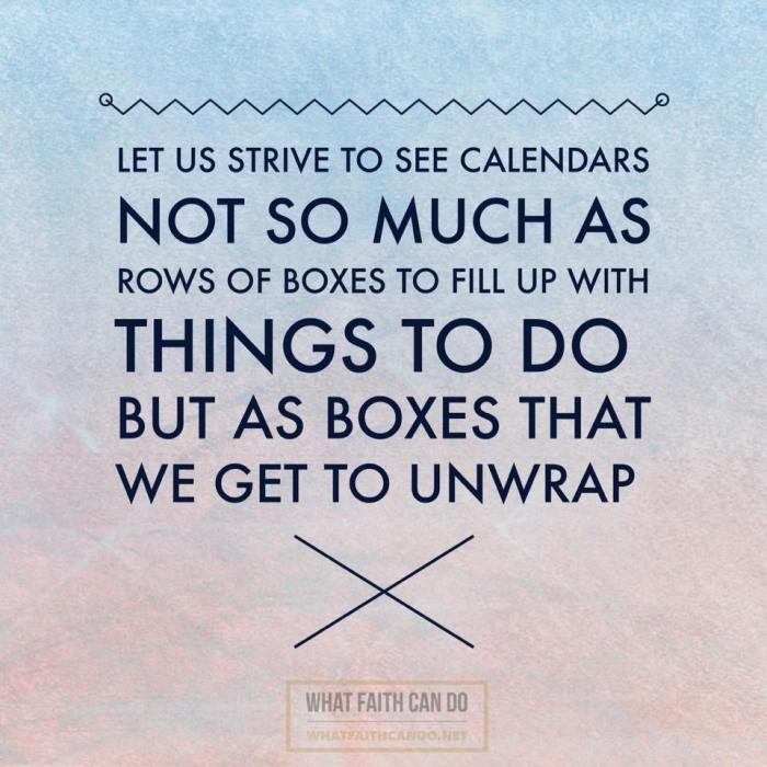 Let us strive to see calendars not so much as rows of boxes to fill up with things to do...