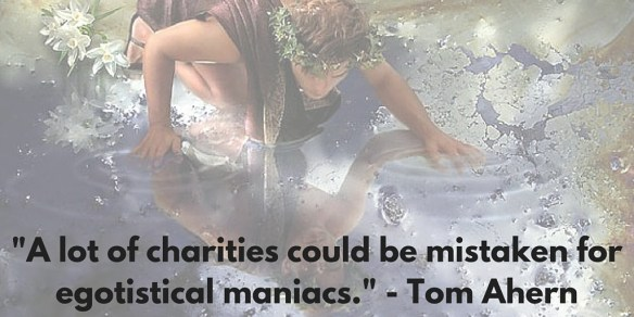 -A lot of charities could be mistaken for egotistical maniacs.- - Tom Ahern