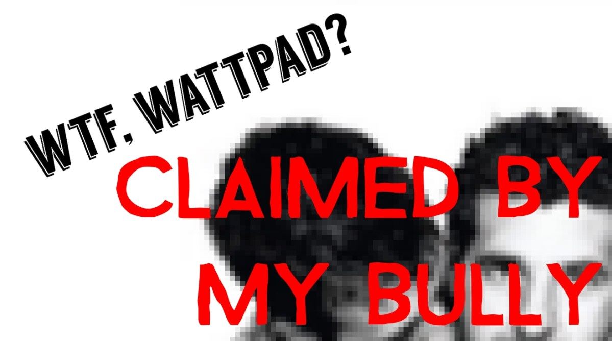 WTF Wattpad: 'Claimed by my Bully' [1/4]
