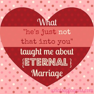What's He's just not that into you taught me about eternal marriage.