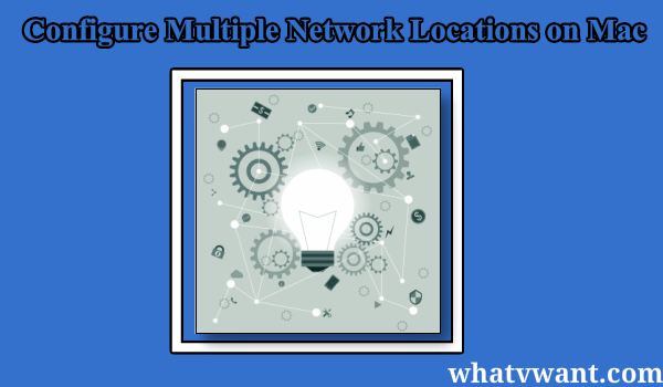 configure multiple network locations on mac