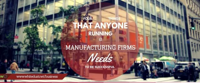 Four Things That Anyone Running A Manufacturing Firms Needs To Be Successful