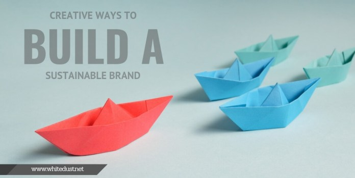 Creative Ways To Build A Sustainable Brand