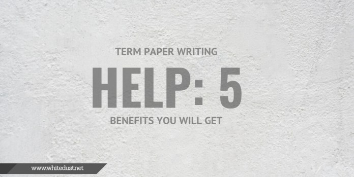 Term Paper Writing Help: 5 Benefits You Will Get