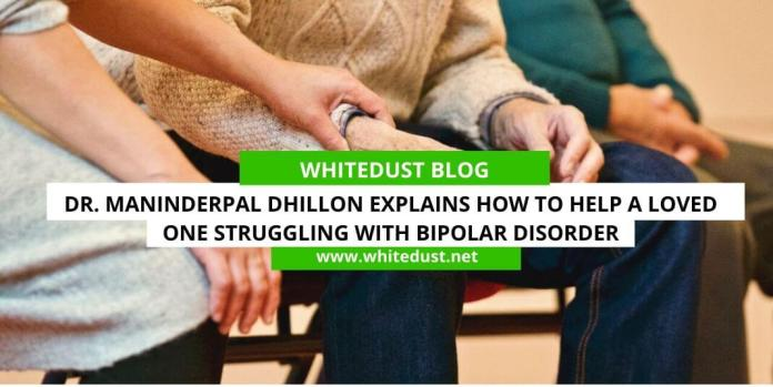 Dr. Maninderpal Dhillon Explains How to Help a Loved One Struggling with Bipolar Disorder