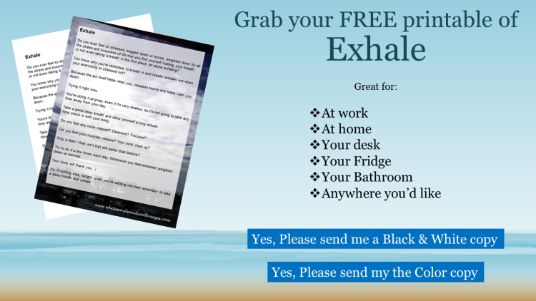 Grab your FREE black and white or color copy of Exhale- Thought for the Every Day. Perfect to have at home or at your desk at work!