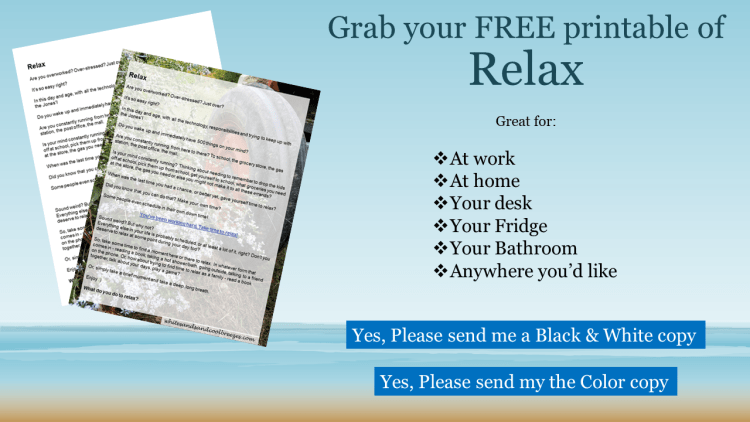 Grab your FREE black and white or color copy of Relax- Thought for the Every Day. Perfect to have at home or at your desk at work!