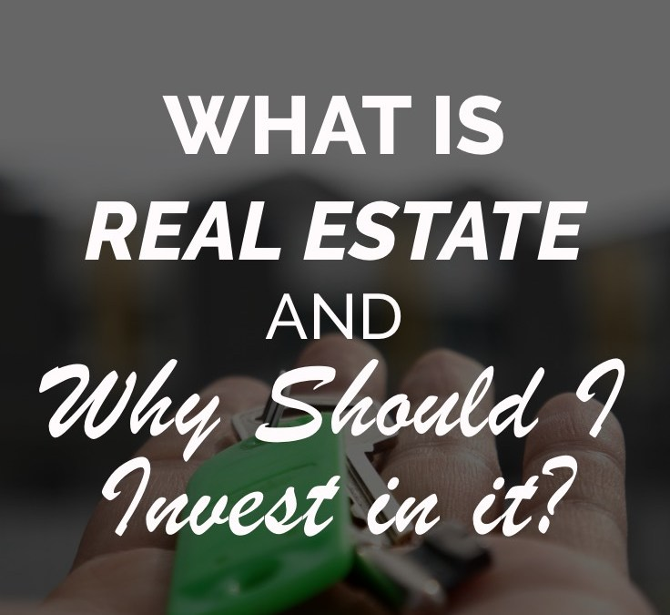 What is Real Estate and Why Should I Invest In It?