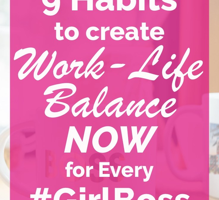 9 Habits to Create Work-Life Balance NOW for Every #GirlBoss