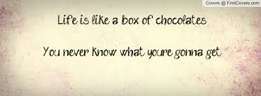 Life is like a box of chocolates – you never know what you are going to get!