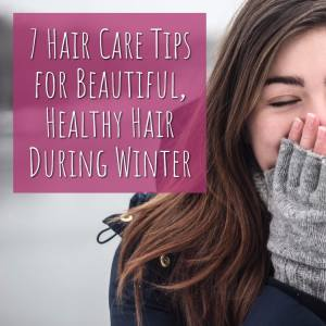 7 Hair Care Tips for Beautiful, Healthy Hair During Winter