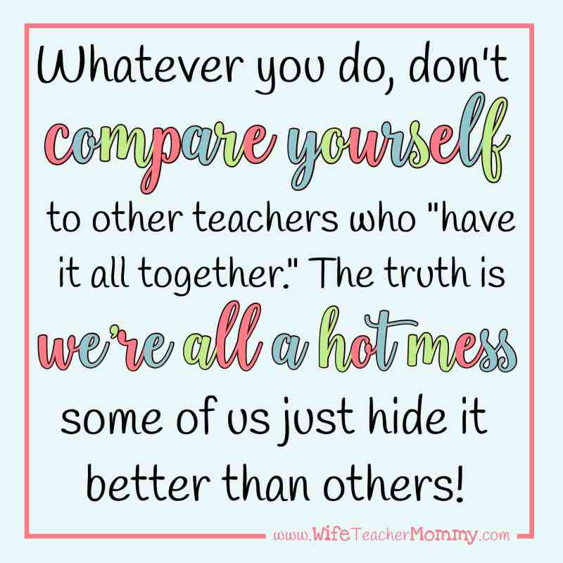 Don't compare yourself to other teachers. The truth is we're all a hot mess, some of us just hide it better than others.