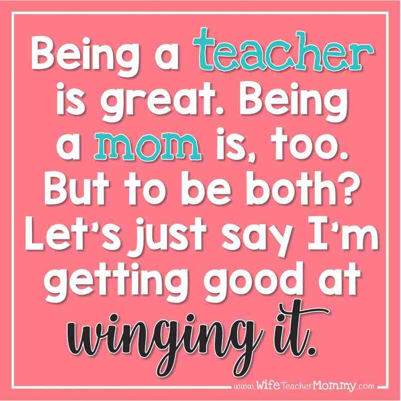 Being a teacher is great. Being a mom is, too. But to be both? Let's just say I'm getting good at winging it.