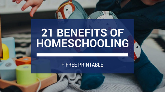 21 Benefits of Homeschooling + FREE Printable