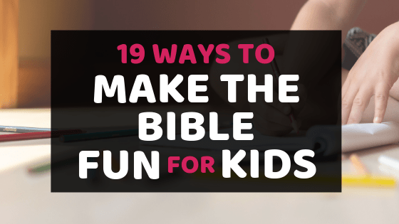 19 Ways To Make The Bible Fun For Kids