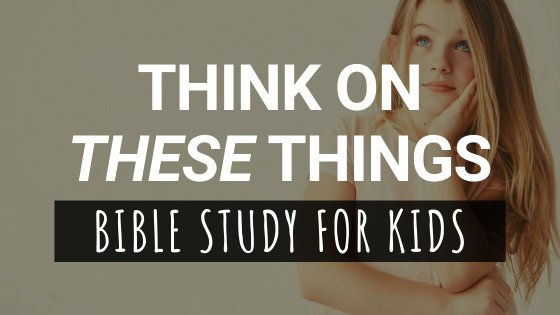 Think On These Things Bible Study For Kids