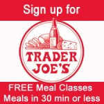 Trader Joes' Free Classes – 30 Minute Meals are back! Click here for upcoming schedule: