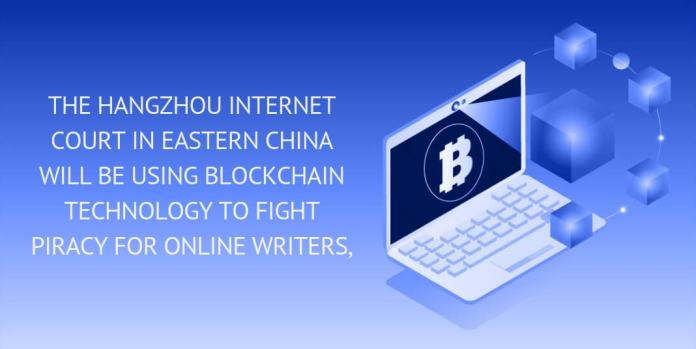 THE HANGZHOU INTERNET COURT IN EASTERN CHINA WILL BE USING BLOCKCHAIN TECHNOLOGY TO FIGHT PIRACY FOR ONLINE WRITERS.
