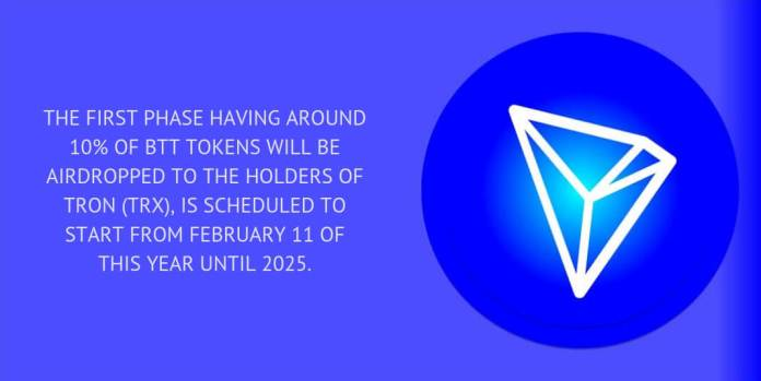 The first phase having around 10% of BTT tokens will be airdropped to the holders of Tron (TRX), is scheduled to start from February 11 of this year until 2025.