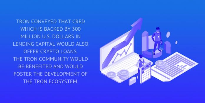 tron conveyed that cred which is backed by 300 million u.s. dollars in lending capital would also offer crypto loans.